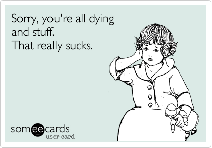 Sorry, you're all dying and stuff.  That really sucks.