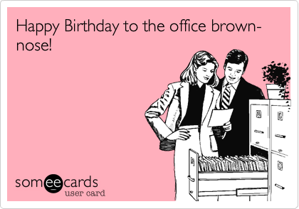 Happy Birthday to the office brown-nose!