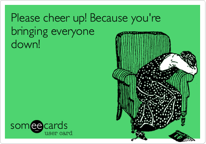Please cheer up! Because you're bringing everyone