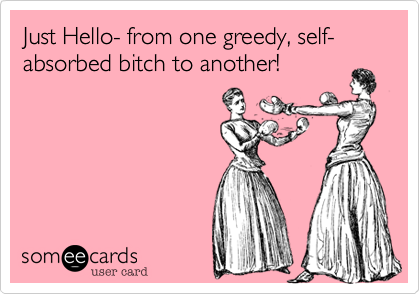Just Hello- from one greedy, self-absorbed bitch to another!