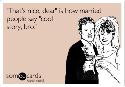 """""""That's nice, dear"""" is how married people say """"coolstory, bro."""""""