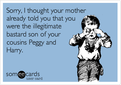 Sorry, I thought your motheralready told you that youwere the illegitimatebastard son of yourcousins Peggy andHarry.