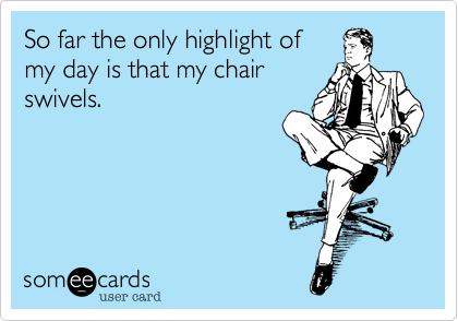 So far the only highlight of my day is that my chairswivels.
