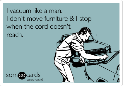 I vacuum like a man.