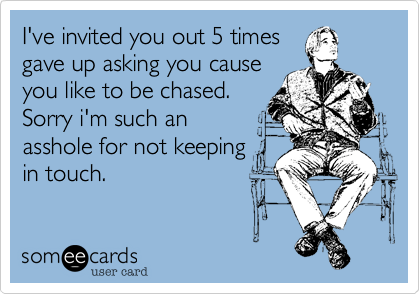 I've invited you out 5 timesgave up asking you causeyou like to be chased.Sorry i'm such anasshole for not keepingin touch.