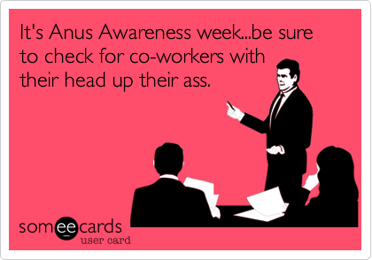 It's Anus Awareness week...be sure to check for co-workers withtheir head up their ass.