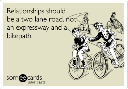 Relationships shouldbe a two lane road, notan expressway and abikepath.