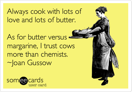 Always cook with lots oflove and lots of butter.As for butter versus margarine, I trust cows more than chemists.  ~Joan Gussow