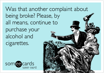 Was that another complaint about being broke? Please, by