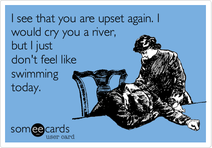 I see that you are upset again. I would cry you a river, but I justdon't feel like swimmingtoday.