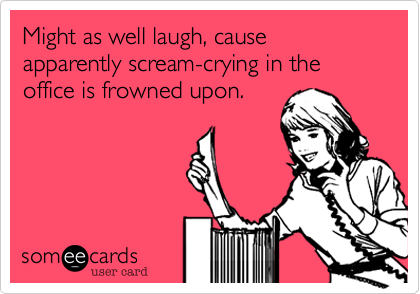 Might as well laugh, cause apparently scream-crying in the office is frowned upon.