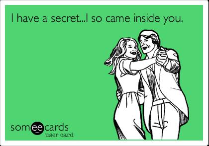 I have a secret...I so came inside you.