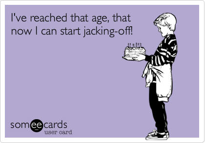 I've reached that age, that
