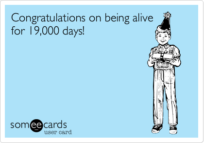 Congratulations on being alivefor 19,000 days!