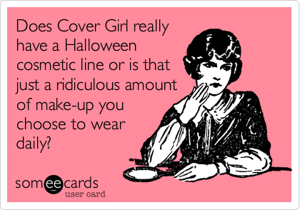 Does Cover Girl reallyhave a Halloweencosmetic line or is thatjust a ridiculous amountof make-up youchoose to weardaily?