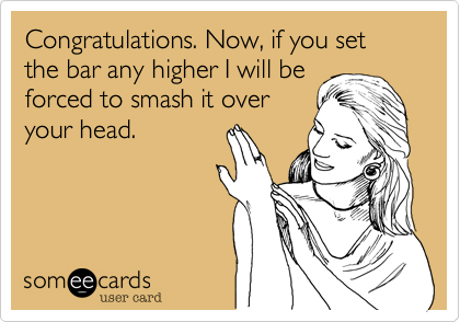 Congratulations. Now, if you set the bar any higher I will beforced to smash it overyour head.