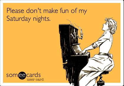 Please don't make fun of my Saturday nights.