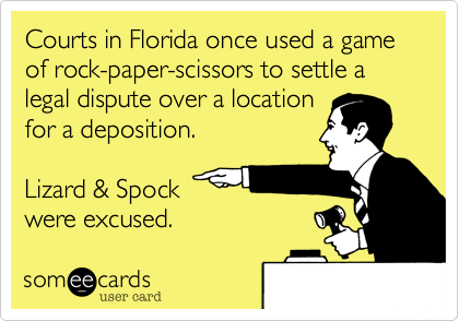 Courts in Florida once used a game of rock-paper-scissors to settle a legal dispute over a locationfor a deposition.Lizard & Spock were excused.