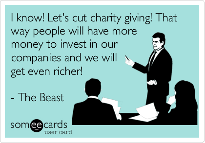 I know! Let's cut charity giving! That way people will have moremoney to invest in ourcompanies and we willget even richer!- The Beast