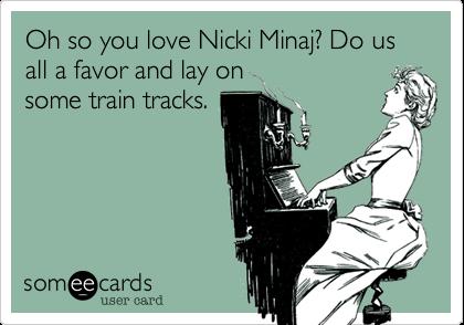 Oh so you love Nicki Minaj? Do us all a favor and lay onsome train tracks.