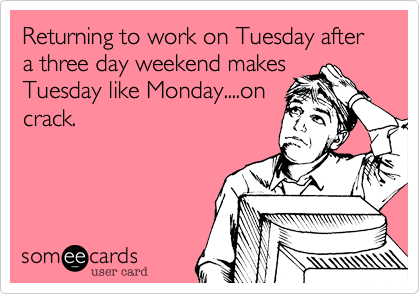 Returning to work on Tuesday after a three day weekend makes