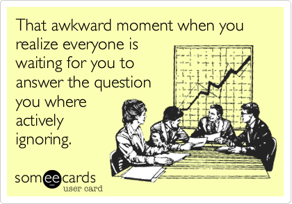 That awkward moment when you realize everyone iswaiting for you toanswer the questionyou whereactivelyignoring.