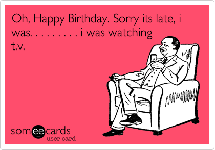 Oh, Happy Birthday. Sorry its late, i was. . . . . . . . . i was watching