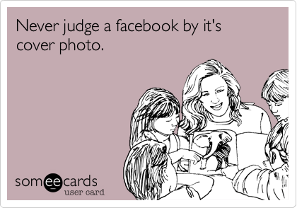 Never judge a facebook by it's cover photo.