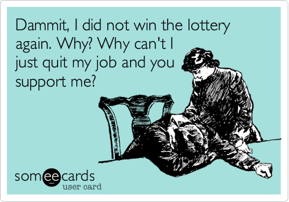 Dammit, I did not win the lottery again. Why? Why can't I