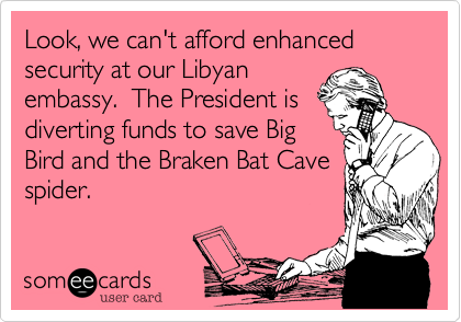 Look, we can't afford enhancedsecurity at our Libyanembassy.  The President isdiverting funds to save BigBird and the Braken Bat Cavespider.