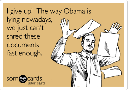 I give up!  The way Obama islying nowadays,we just can'tshred thesedocuments fast enough.