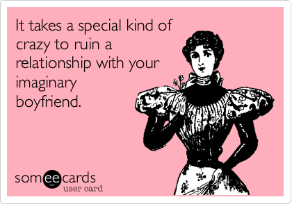 It takes a special kind ofcrazy to ruin a relationship with yourimaginaryboyfriend.