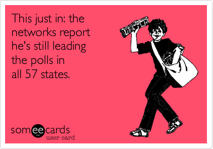 This just in: thenetworks report he's still leading the polls in all 57 states.