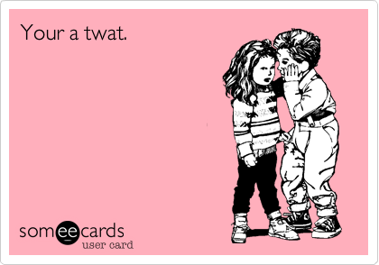 Your a twat.