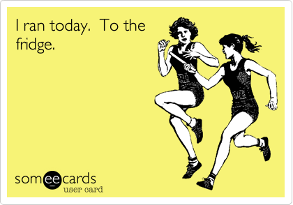 I ran today.  To thefridge.