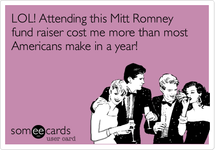 LOL! Attending this Mitt Romney fund raiser cost me more than most Americans make in a year!