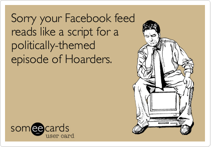 Sorry your Facebook feedreads like a script for apolitically-themedepisode of Hoarders.