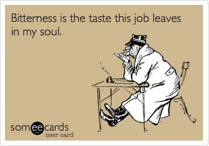 Bitterness is the taste this job leaves in my soul.