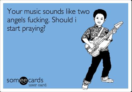 Your music sounds like twoangels fucking. Should istart praying?