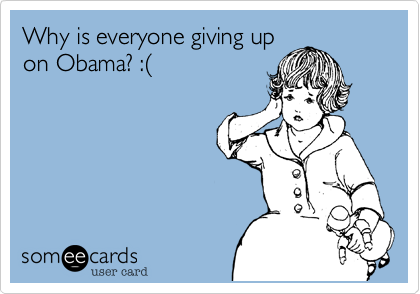 Why is everyone giving upon Obama? :(