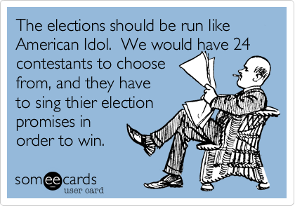 The elections should be run like American Idol.  We would have 24 contestants to choosefrom, and they haveto sing thier electionpromises inorder to win.