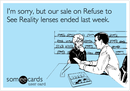 I'm sorry, but our sale on Refuse to See Reality lenses ended last week.