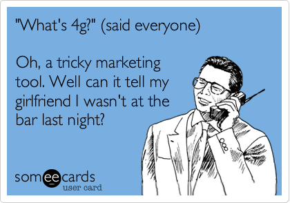 """""""What's 4g?"""" (said everyone)Oh, a tricky marketingtool. Well can it tell mygirlfriend I wasn't at thebar last night?"""