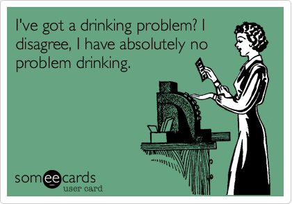 I've got a drinking problem? I