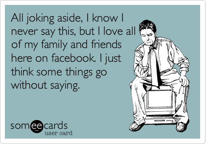 All joking aside, I know Inever say this, but I love allof my family and friendshere on facebook. I justthink some things gowithout saying.