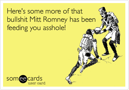 Here's some more of thatbullshit Mitt Romney has beenfeeding you asshole!