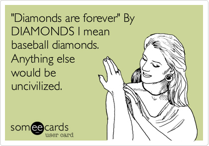 """""""Diamonds are forever"""" By DIAMONDS I meanbaseball diamonds.Anything elsewould beuncivilized."""