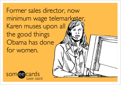 Former sales director, now minimum wage telemarketer,Karen muses upon allthe good thingsObama has donefor women.