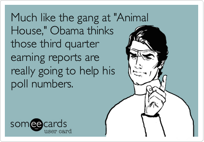 """Much like the gang at """"AnimalHouse,"""" Obama thinksthose third quarterearning reports arereally going to help hispoll numbers."""