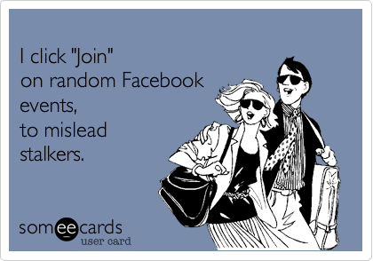 """I click """"Join"""" on random Facebookevents,to misleadstalkers."""